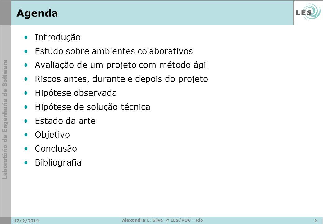 17/2/20142 Alexandre L. Silva © LES/PUC - Rio Agenda Introdução Estudo sobre ambientes colaborativos Avaliação de um projeto com método ágil Riscos an