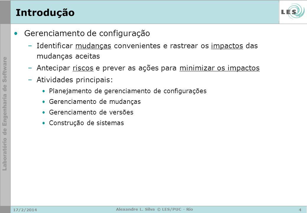 17/2/20144 Alexandre L. Silva © LES/PUC - Rio Introdução Gerenciamento de configuração –Identificar mudanças convenientes e rastrear os impactos das m