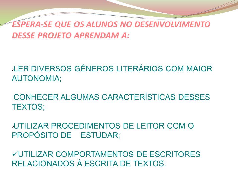 ESPERE LER DIVERSOS GÊNEROS LITERÁRIOS COM MAIOR AUTONOMIA; CONHECER ALGUMAS CARACTERÍSTICAS DESSES TEXTOS; UTILIZAR PROCEDIMENTOS DE LEITOR COM O PROPÓSITO DE ESTUDAR; UTILIZAR COMPORTAMENTOS DE ESCRITORES RELACIONADOS À ESCRITA DE TEXTOS.