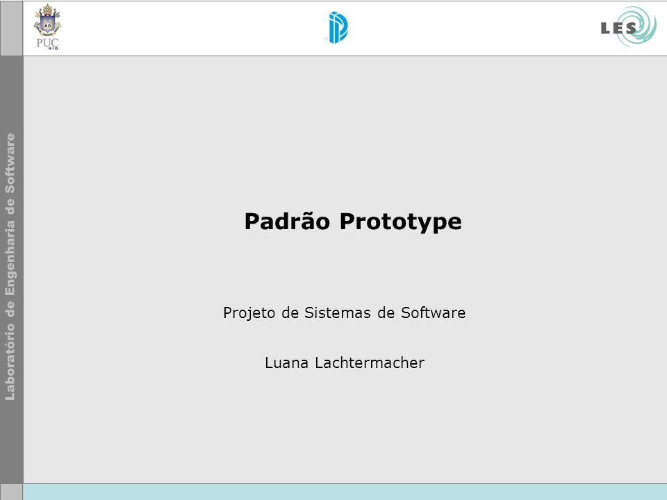 Padrão Prototype Projeto de Sistemas de Software Luana Lachtermacher