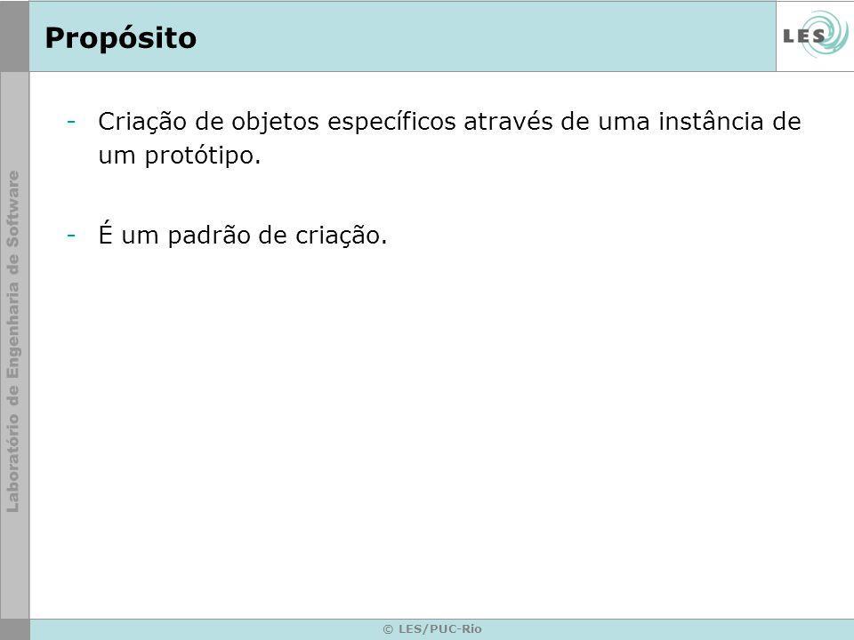 © LES/PUC-Rio Propósito -Criação de objetos específicos através de uma instância de um protótipo. -É um padrão de criação.