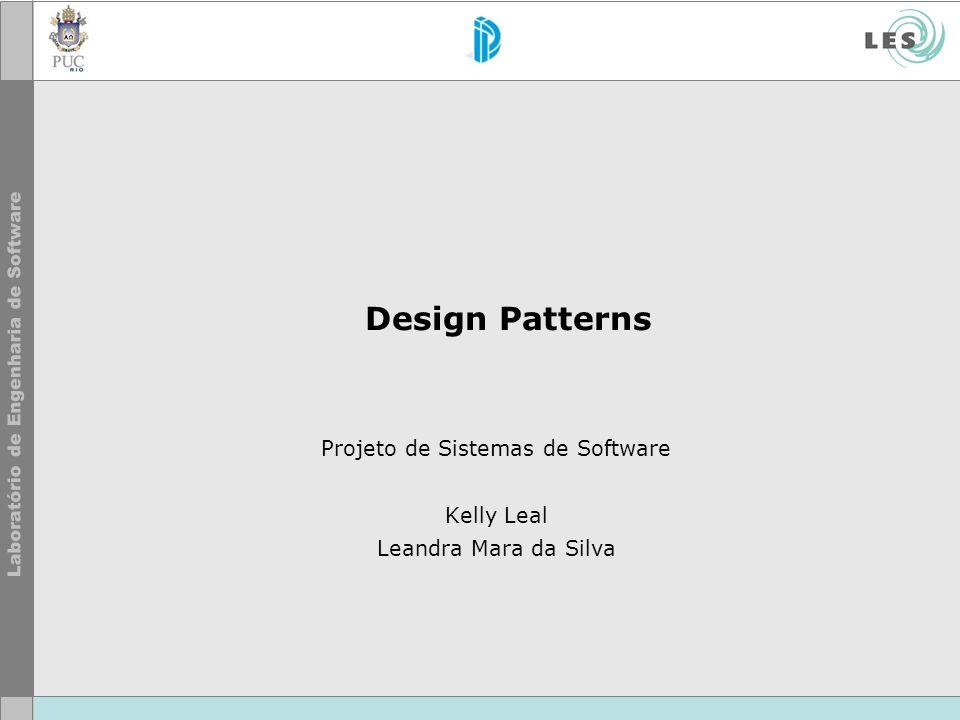 Design Patterns Projeto de Sistemas de Software Kelly Leal Leandra Mara da Silva