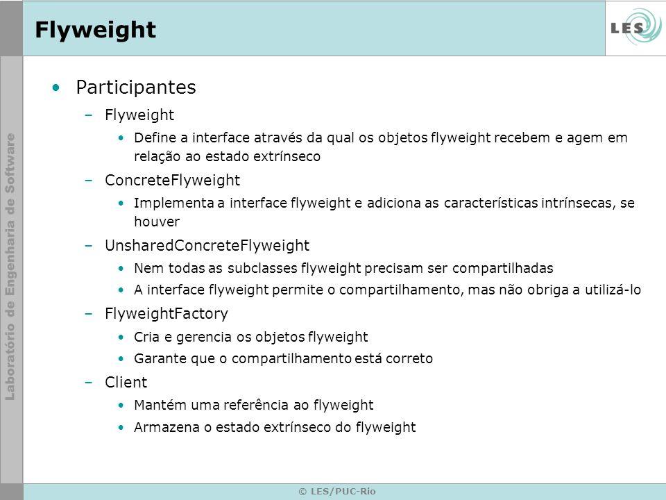 © LES/PUC-Rio Flyweight Participantes –Flyweight Define a interface através da qual os objetos flyweight recebem e agem em relação ao estado extrínsec