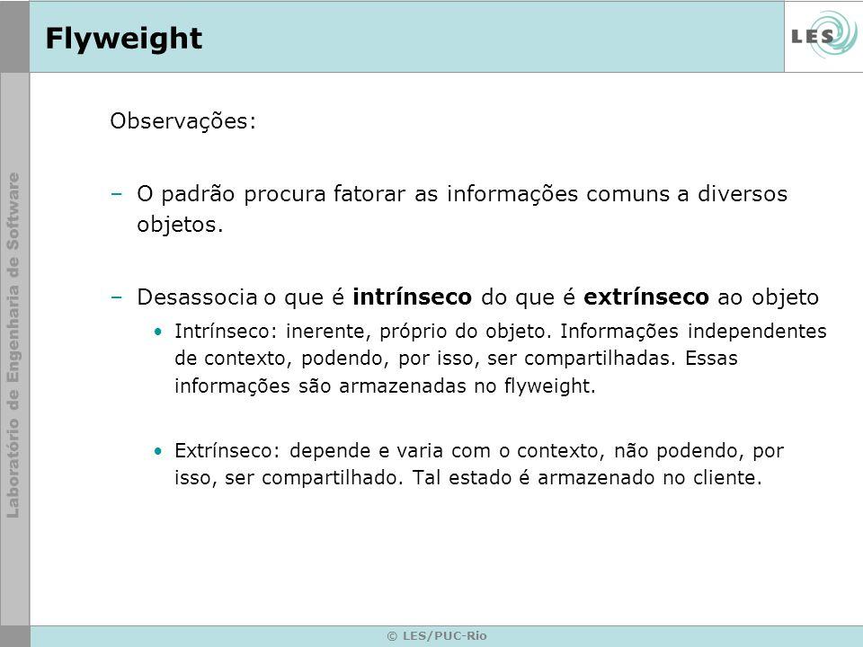 © LES/PUC-Rio Flyweight Observações: –O padrão procura fatorar as informações comuns a diversos objetos. –Desassocia o que é intrínseco do que é extrí