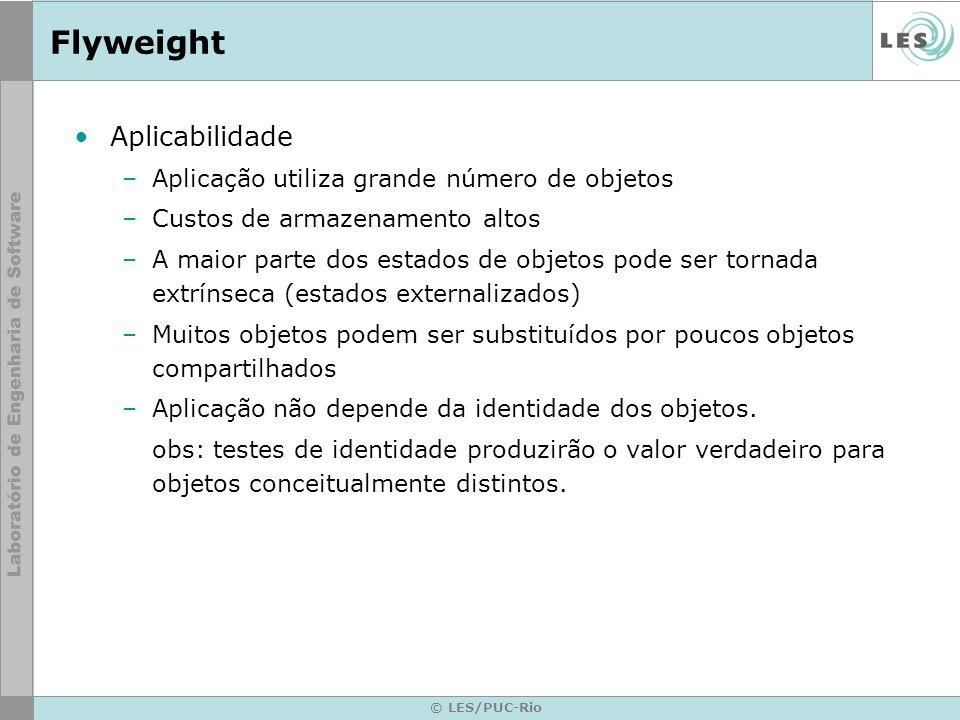 © LES/PUC-Rio Flyweight Aplicabilidade –Aplicação utiliza grande número de objetos –Custos de armazenamento altos –A maior parte dos estados de objeto