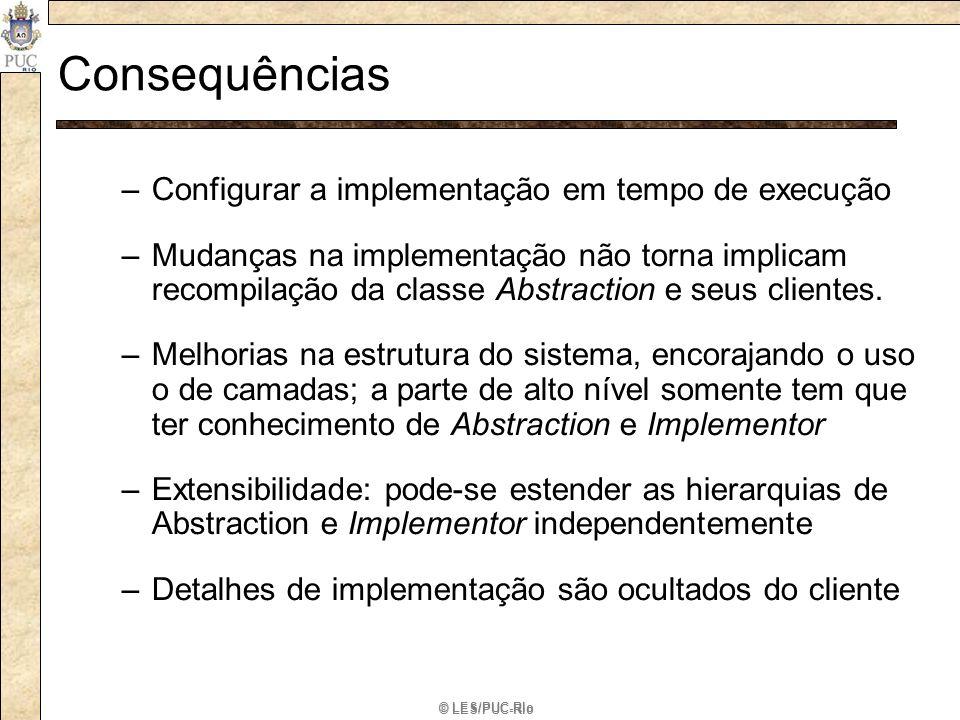 © LES/PUC-Rio Consequências –Configurar a implementação em tempo de execução –Mudanças na implementação não torna implicam recompilação da classe Abst