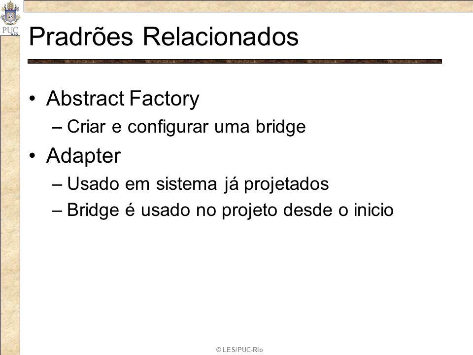 © LES/PUC-Rio Pradrões Relacionados Abstract Factory –Criar e configurar uma bridge Adapter –Usado em sistema já projetados –Bridge é usado no projeto