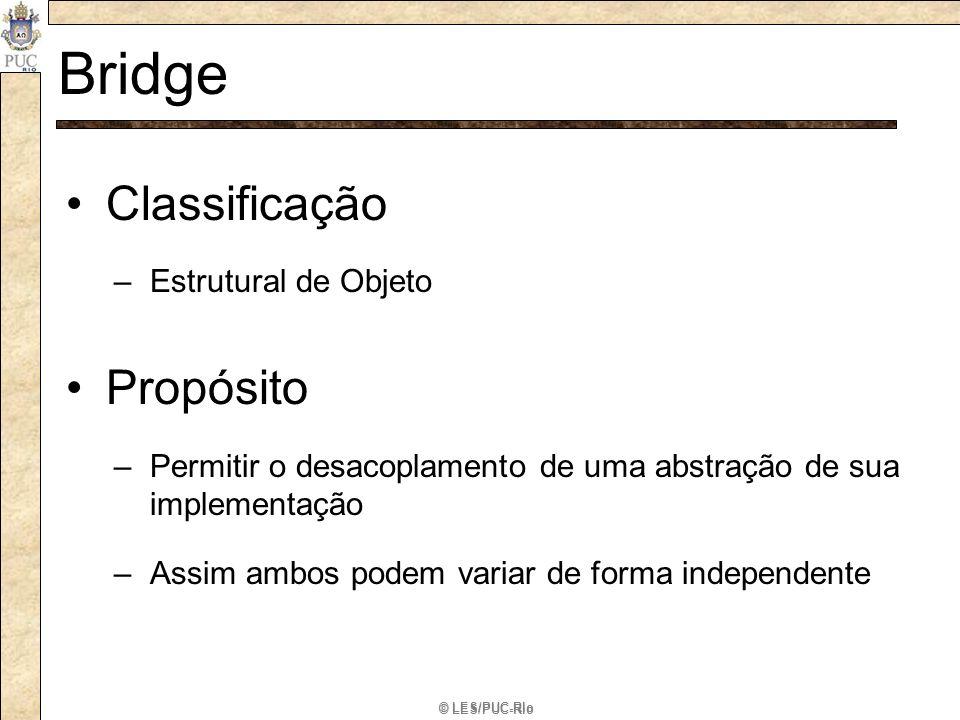 © LES/PUC-Rio Bridge Classificação –Estrutural de Objeto Propósito –Permitir o desacoplamento de uma abstração de sua implementação –Assim ambos podem