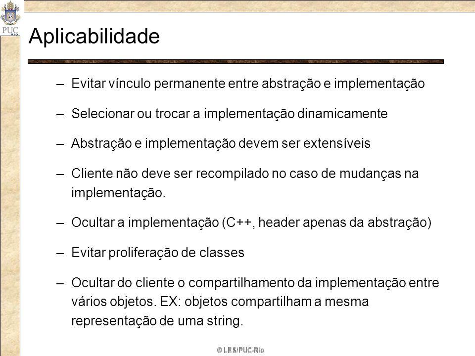 © LES/PUC-Rio Aplicabilidade –Evitar vínculo permanente entre abstração e implementação –Selecionar ou trocar a implementação dinamicamente –Abstração