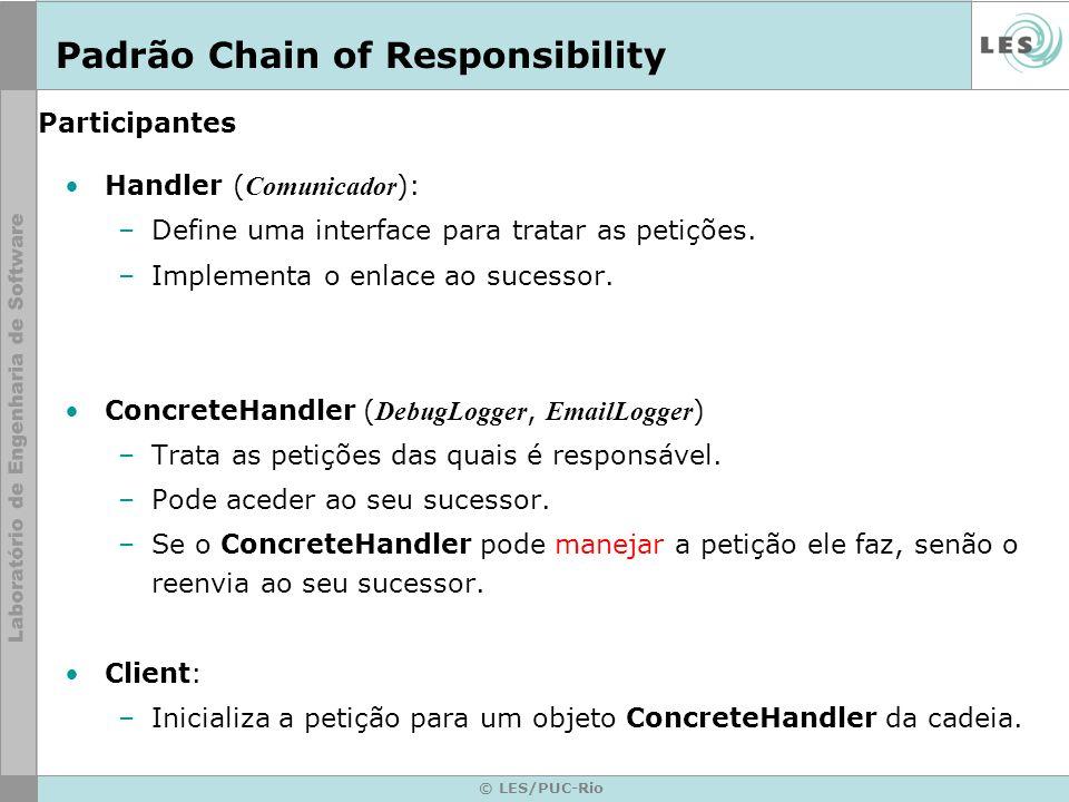 © LES/PUC-Rio Participantes Handler ( Comunicador ): –Define uma interface para tratar as petições. –Implementa o enlace ao sucessor. ConcreteHandler