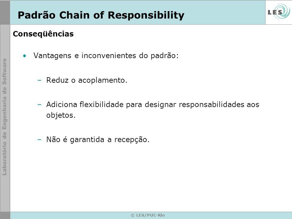 © LES/PUC-Rio Conseqüências Vantagens e inconvenientes do padrão: –Reduz o acoplamento. –Adiciona flexibilidade para designar responsabilidades aos ob