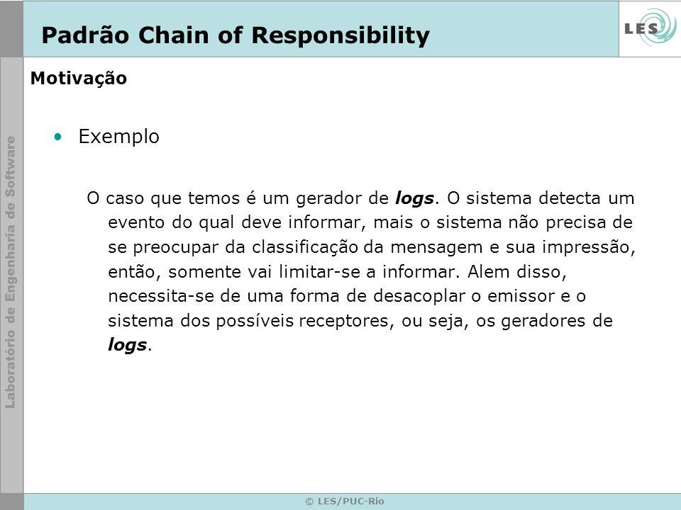 © LES/PUC-Rio Motivação Contexto do exemplo –O primeiro objeto da cadeia recebe a petição, o qual pode processar ou enviá-la ao seguinte objeto da cadeia que vai fazer exatamente o mesmo.