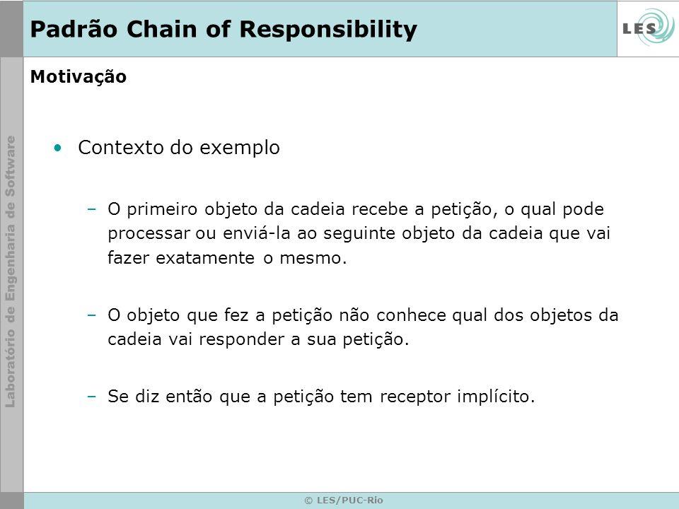 © LES/PUC-Rio Motivação Contexto do exemplo –O primeiro objeto da cadeia recebe a petição, o qual pode processar ou enviá-la ao seguinte objeto da cad