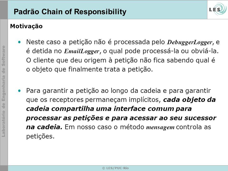 © LES/PUC-Rio Aplicabilidade Este padrão deve ser usado quando: –Quando tem-se mais de um objeto que pode controlar uma petição e essa petição não se conhece a - priori, deve-se determinar automaticamente.