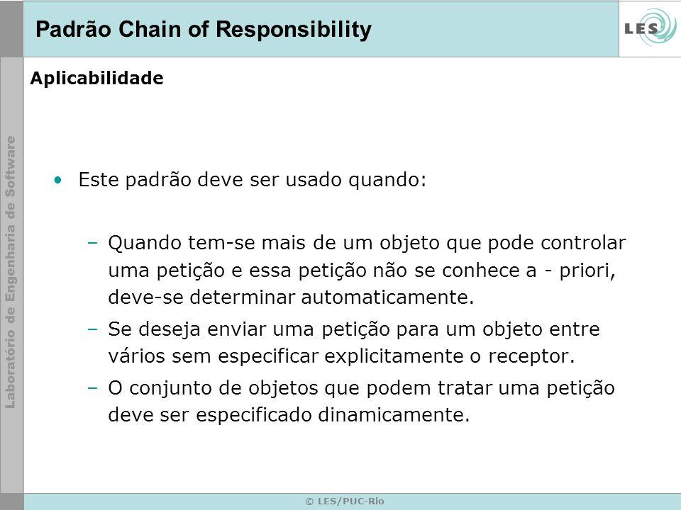 © LES/PUC-Rio Aplicabilidade Este padrão deve ser usado quando: –Quando tem-se mais de um objeto que pode controlar uma petição e essa petição não se
