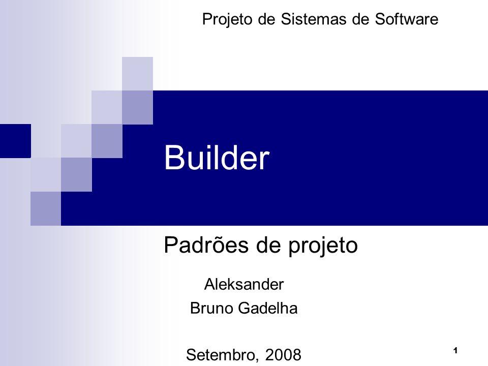 1 Builder Padrões de projeto Projeto de Sistemas de Software Aleksander Bruno Gadelha Setembro, 2008
