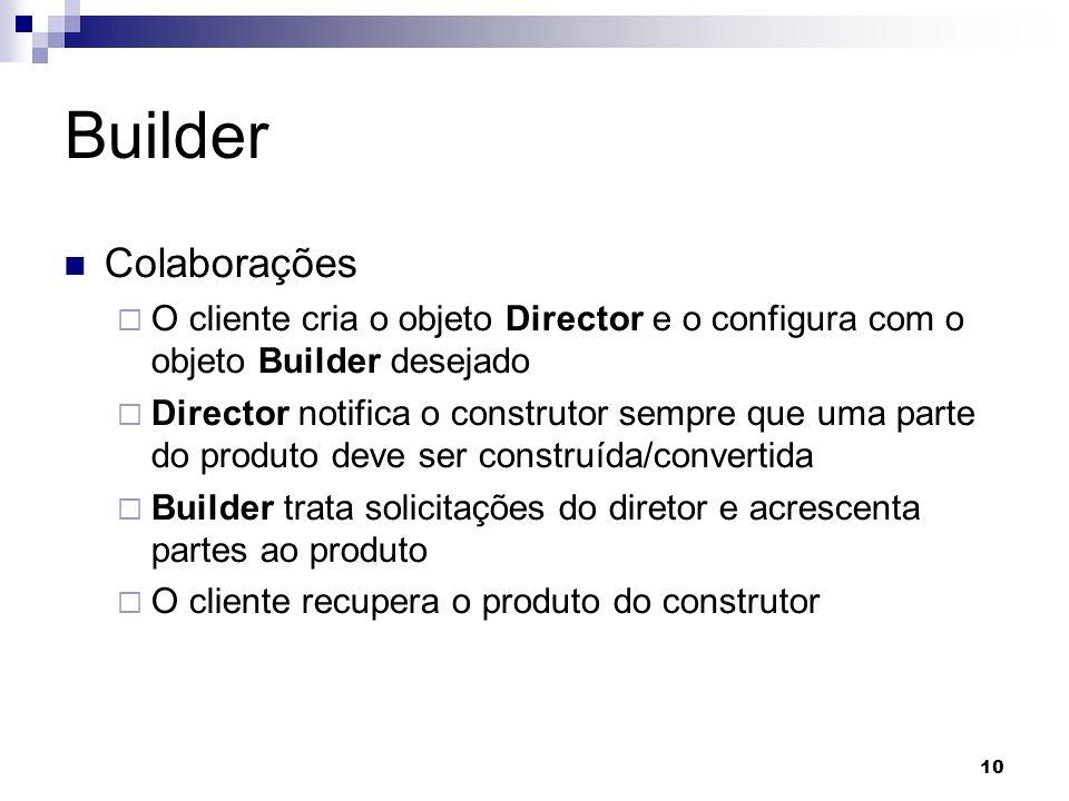 10 Builder Colaborações O cliente cria o objeto Director e o configura com o objeto Builder desejado Director notifica o construtor sempre que uma parte do produto deve ser construída/convertida Builder trata solicitações do diretor e acrescenta partes ao produto O cliente recupera o produto do construtor