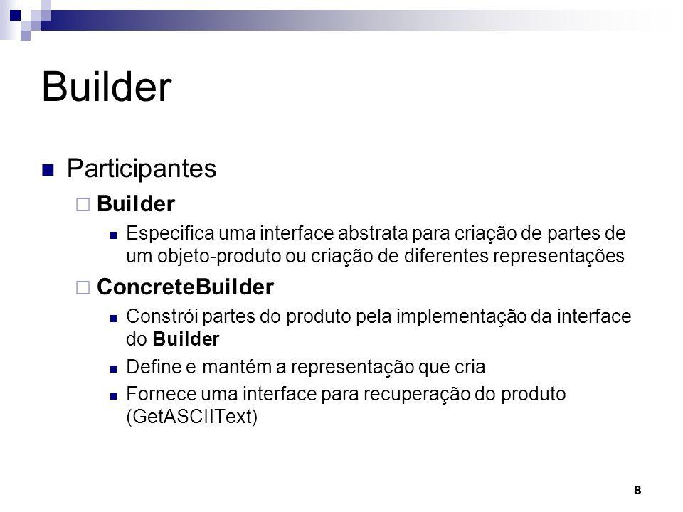 8 Builder Participantes Builder Especifica uma interface abstrata para criação de partes de um objeto-produto ou criação de diferentes representações ConcreteBuilder Constrói partes do produto pela implementação da interface do Builder Define e mantém a representação que cria Fornece uma interface para recuperação do produto (GetASCIIText)