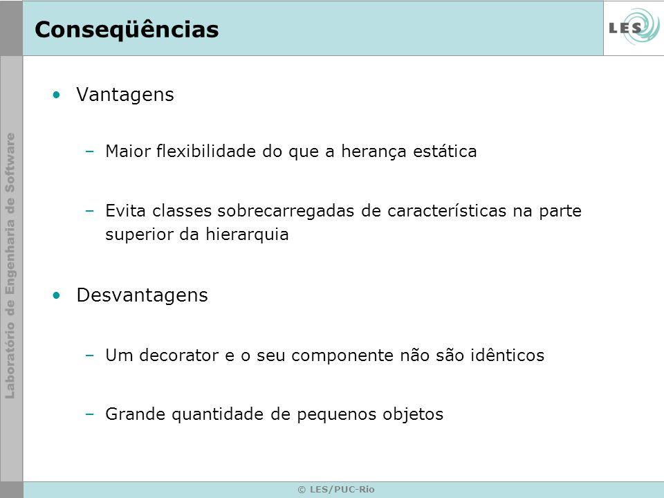 © LES/PUC-Rio Conseqüências Vantagens –Maior flexibilidade do que a herança estática –Evita classes sobrecarregadas de características na parte superi