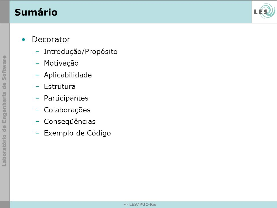 © LES/PUC-Rio Sumário Decorator –Introdução/Propósito –Motivação –Aplicabilidade –Estrutura –Participantes –Colaborações –Conseqüências –Exemplo de Có