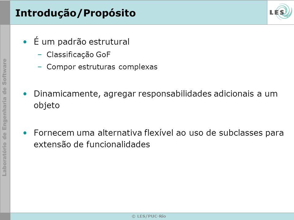 © LES/PUC-Rio Introdução/Propósito É um padrão estrutural –Classificação GoF –Compor estruturas complexas Dinamicamente, agregar responsabilidades adi
