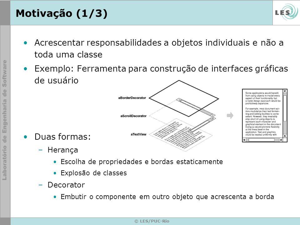 © LES/PUC-Rio Motivação (2/3) TextView Draw() ScrollDecorator Draw() ScrollTo() scrollPosition VisualComponent Draw() Decorator Draw() BorderDecorator Draw() DrawBorder() borderWidth component component->Draw() Decorator::Draw(); DrawBorder();