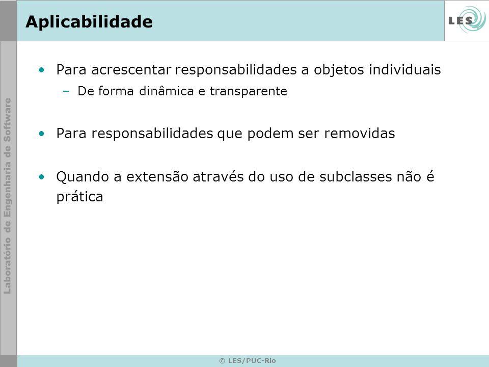 © LES/PUC-Rio Estrutura ConcreteDecoratorB Operation() AddedBehavior() ConcreteDecoratorA Operation() addedState Component Operation() Decorator Operation() Decorator Operation() ConcreteComponent Operation() component->Operation()Decorator::Operation(); AddedBehavior(); component