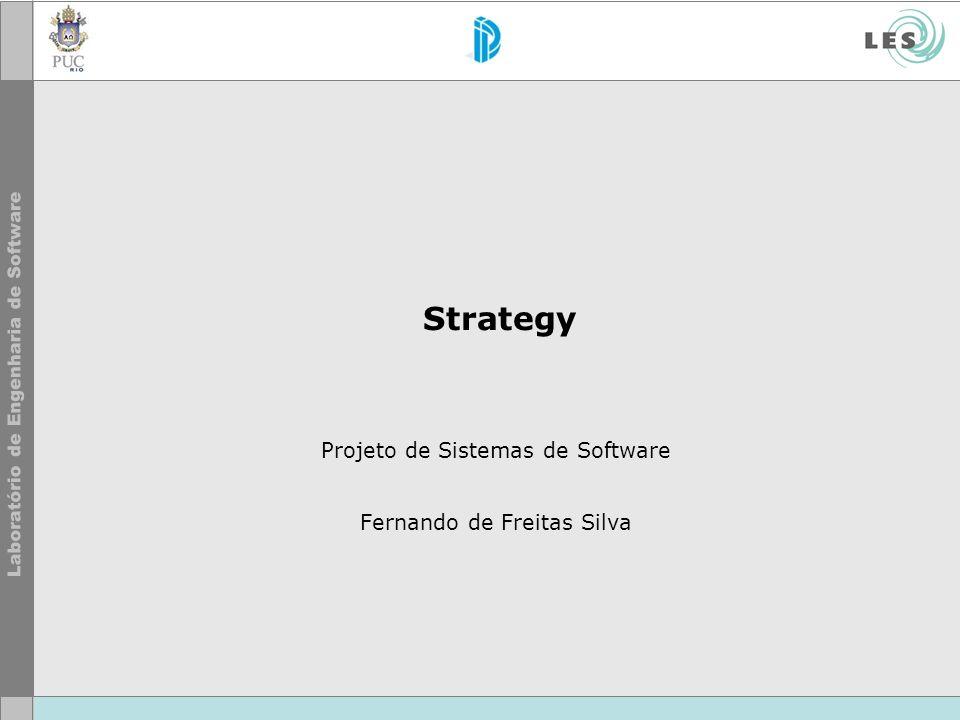 © LES/PUC-Rio Strategy Propósito –Definir uma família de algoritmos, encapsular cada um, e fazê- los intercambiáveis.
