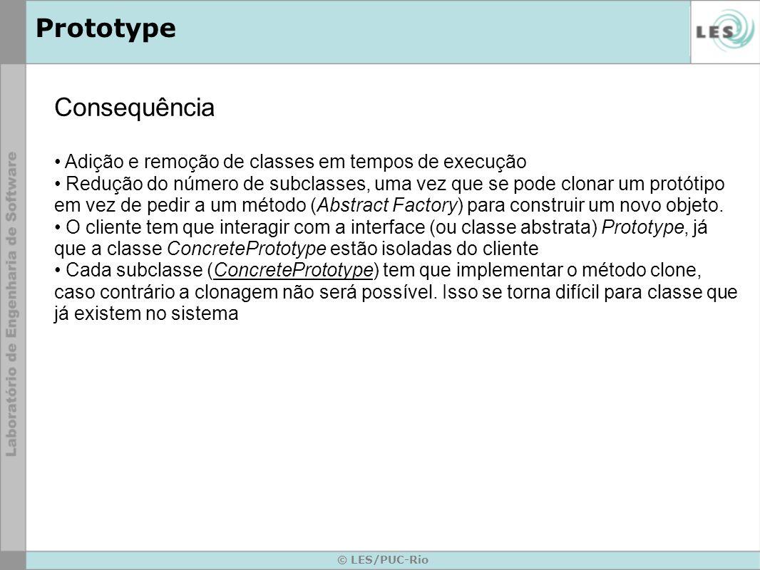 © LES/PUC-Rio Prototype Consequência Adição e remoção de classes em tempos de execução Redução do número de subclasses, uma vez que se pode clonar um