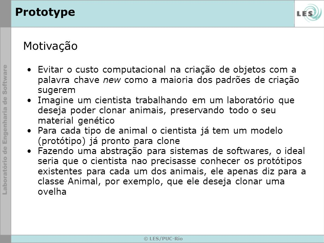 © LES/PUC-Rio Prototype Propósito Criar objetos específicos a partir da instância de um protótipo, permitindo criar novos objetos a partir da cópia (clone) deste protótipo Objetos são criados a partir de um modelo