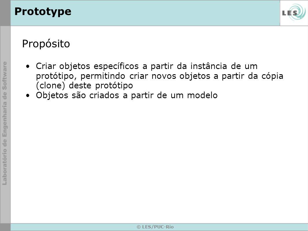 © LES/PUC-Rio Prototype Propósito Criar objetos específicos a partir da instância de um protótipo, permitindo criar novos objetos a partir da cópia (c