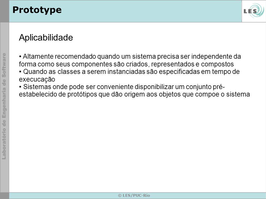 © LES/PUC-Rio Prototype Aplicabilidade Altamente recomendado quando um sistema precisa ser independente da forma como seus componentes são criados, re