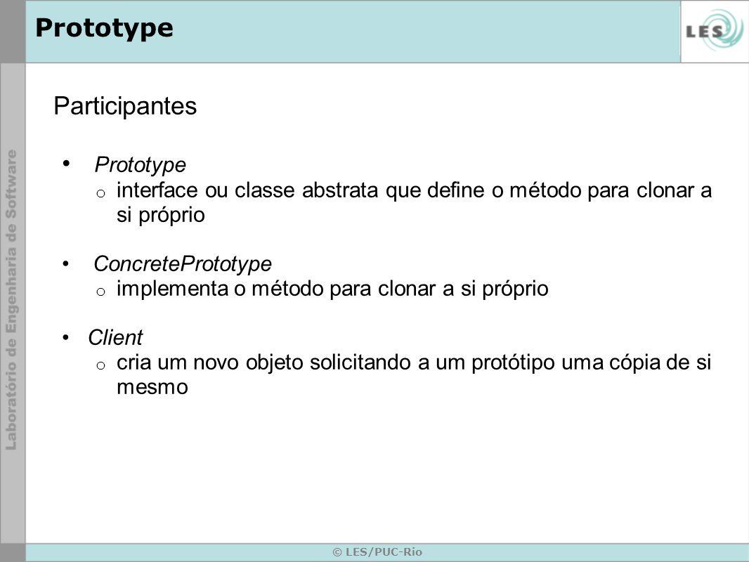 © LES/PUC-Rio Prototype Participantes Prototype o interface ou classe abstrata que define o método para clonar a si próprio ConcretePrototype o implem