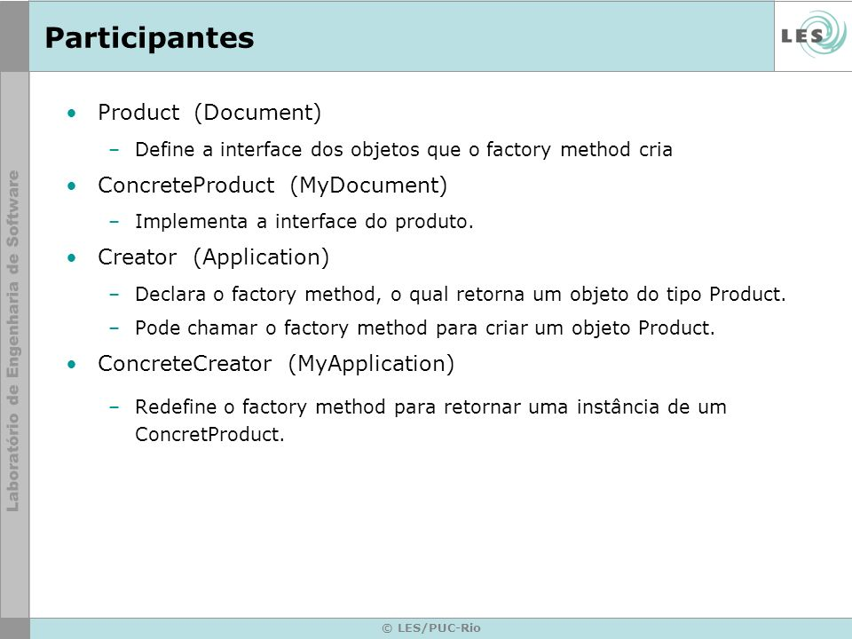 Participantes Product (Document) –Define a interface dos objetos que o factory method cria ConcreteProduct (MyDocument) –Implementa a interface do pro