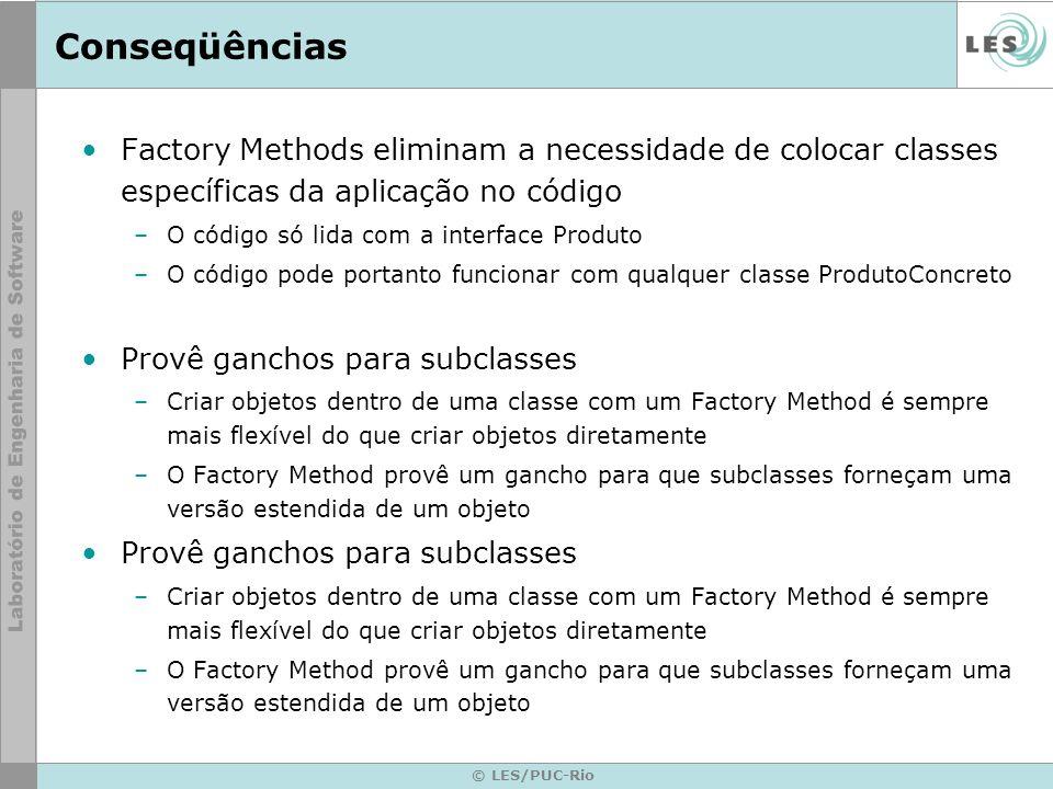 Conseqüências Factory Methods eliminam a necessidade de colocar classes específicas da aplicação no código –O código só lida com a interface Produto –