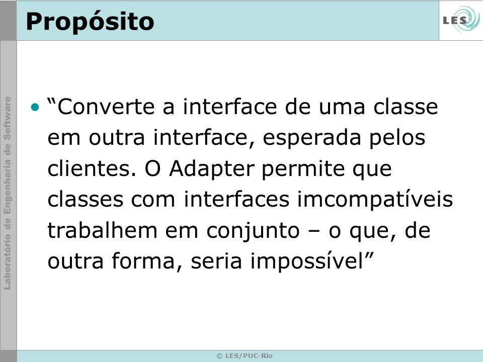 © LES/PUC-Rio Propósito Converte a interface de uma classe em outra interface, esperada pelos clientes. O Adapter permite que classes com interfaces i