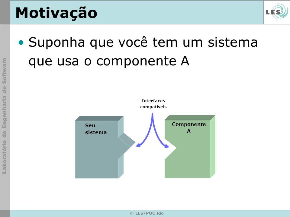 © LES/PUC-Rio Motivação Porém o fornecedor do componente A faliu… Você precisa utilizar o componente de outro fornecedor Seu sistema Componente A