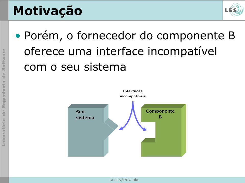 © LES/PUC-Rio Motivação Para não correr riscos, você cria um adaptador Seu sistema Interfaces compatíveis Adaptador Componente B Interfaces compatíveis Sem alteração de código Código novo