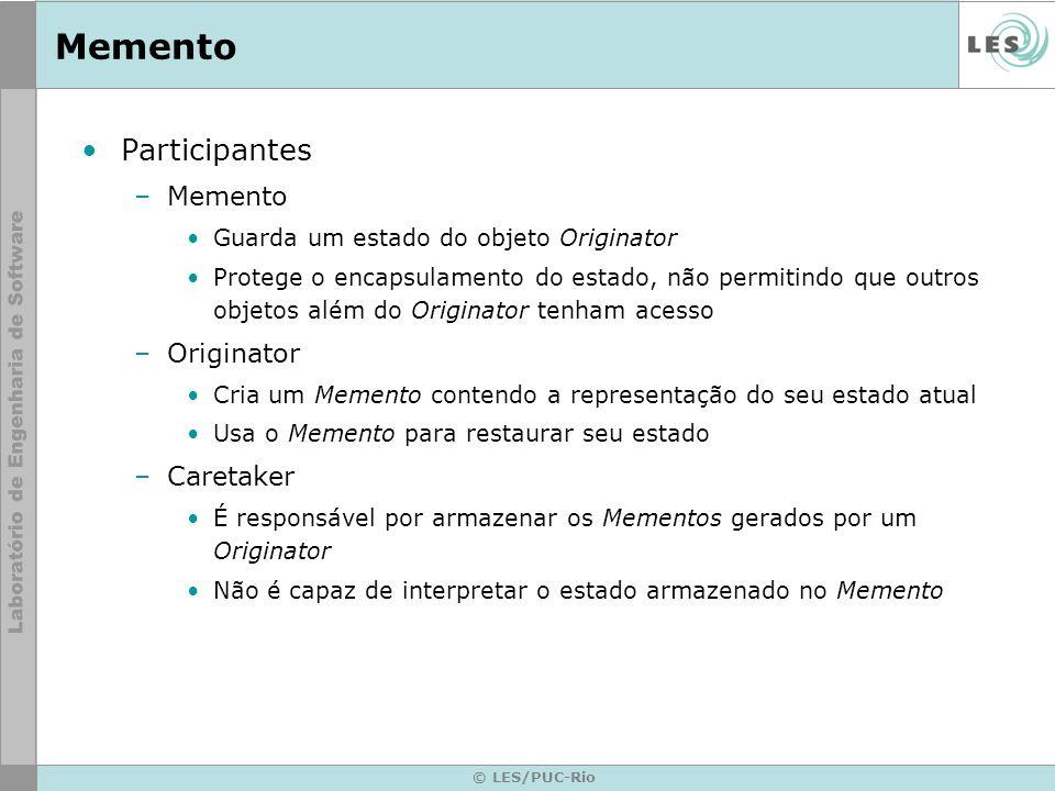 © LES/PUC-Rio Memento Participantes –Memento Guarda um estado do objeto Originator Protege o encapsulamento do estado, não permitindo que outros objet