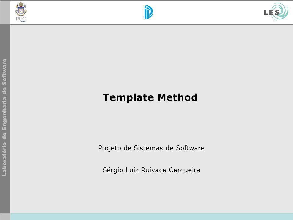Template Method Projeto de Sistemas de Software Sérgio Luiz Ruivace Cerqueira