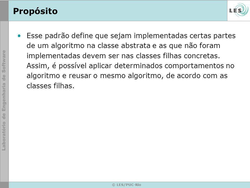 © LES/PUC-Rio Propósito Esse padrão define que sejam implementadas certas partes de um algoritmo na classe abstrata e as que não foram implementadas d