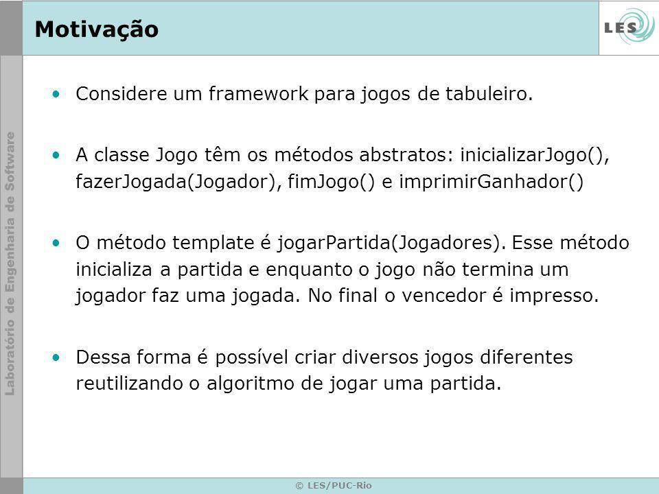 © LES/PUC-Rio Motivação Considere um framework para jogos de tabuleiro. A classe Jogo têm os métodos abstratos: inicializarJogo(), fazerJogada(Jogador
