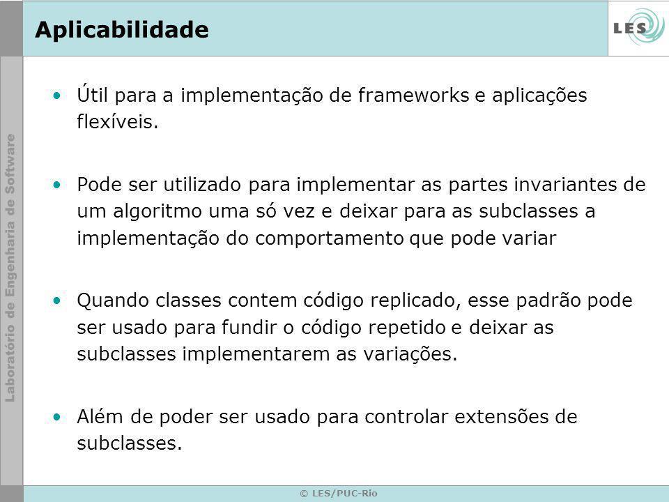© LES/PUC-Rio Aplicabilidade Útil para a implementação de frameworks e aplicações flexíveis. Pode ser utilizado para implementar as partes invariantes