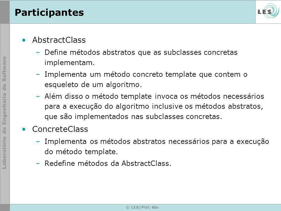 © LES/PUC-Rio Participantes AbstractClass –Define métodos abstratos que as subclasses concretas implementam. –Implementa um método concreto template q