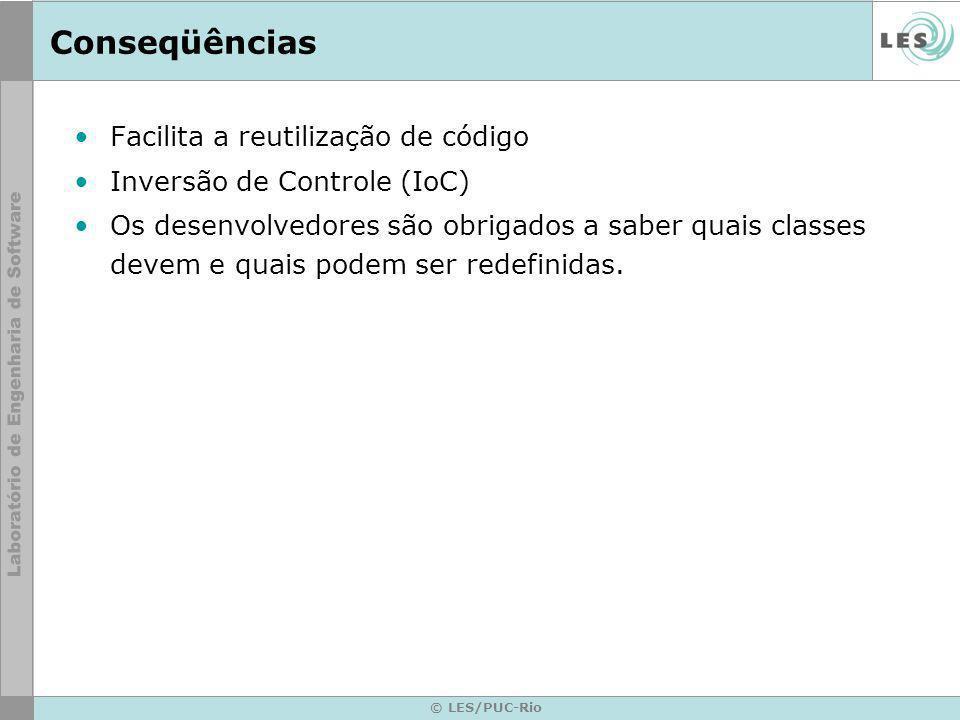 © LES/PUC-Rio Conseqüências Facilita a reutilização de código Inversão de Controle (IoC) Os desenvolvedores são obrigados a saber quais classes devem