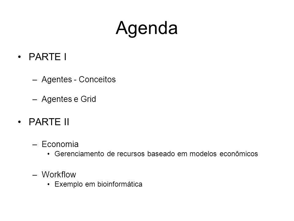 Agenda PARTE I –Agentes - Conceitos –Agentes e Grid PARTE II –Economia Gerenciamento de recursos baseado em modelos econômicos –Workflow Exemplo em bi