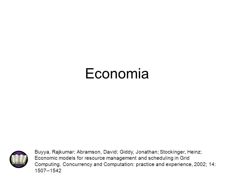 Economia Buyya, Rajkumar; Abramson, David; Giddy, Jonathan; Stockinger, Heinz; Economic models for resource management and scheduling in Grid Computin