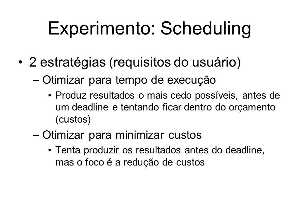 Experimento: Scheduling 2 estratégias (requisitos do usuário) –Otimizar para tempo de execução Produz resultados o mais cedo possíveis, antes de um de