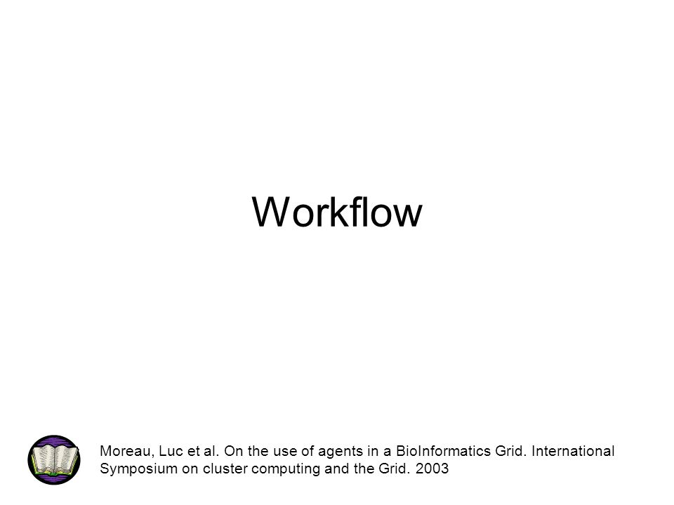 Workflow Moreau, Luc et al. On the use of agents in a BioInformatics Grid. International Symposium on cluster computing and the Grid. 2003