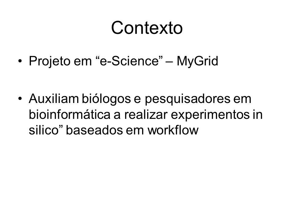 Contexto Projeto em e-Science – MyGrid Auxiliam biólogos e pesquisadores em bioinformática a realizar experimentos in silico baseados em workflow